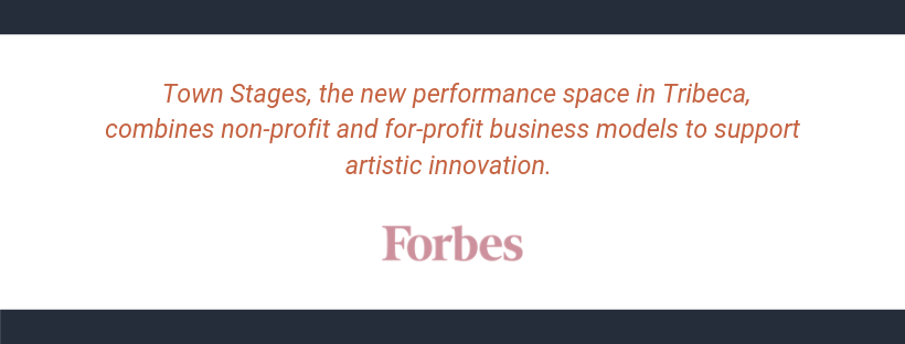 _Town Stages, the new performance space in Tribeca, combines non-profit and for-profit business models to support artistic innovation._—Carey Purcell, FORBES (1)